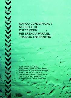 MARCO CONCEPTUAL Y MODELOS DE ENFERMERIA. REFERENCIA PARA EL TRABAJO ENFERMERO