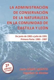 La Administración de Conservación de la Naturaleza en la Comunidad de Castilla y León. Primera Parte: 1983 ‐ 1987. 2ª Edición (impresión en blanco y negro)