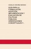 GUÍA PARA LA FORMULACIÓN, ADOPCIÓN, IMPLEMENTACION Y EVALUACIÓN DE POLÍTICAS PÚBLICAS, ORIENTACIONES CONCEPTUALES Y METODOLOGICAS