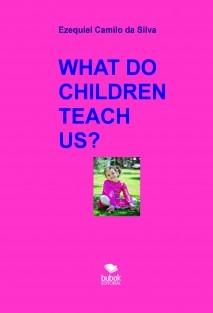 WHAT DO CHILDREN TEACH US?