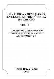 Heráldica y Genealogía en el Sureste de Córdoba (Ss. XIII-XIX). Tomo III. Linajes de Castro del Río y Espejo y apéndices y anexos a los Tomos I y II.