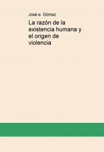 La razón de la existencia humana y el origen de violencia