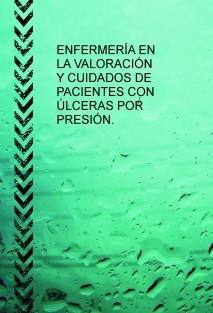 ENFERMERÍA EN LA VALORACIÓN Y CUIDADOS DE PACIENTES CON ÚLCERAS POR PRESIÓN.