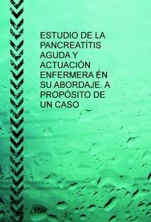ESTUDIO DE LA PANCREATÍTIS AGUDA Y ACTUACIÓN ENFERMERA EN SU ABORDAJE. A PROPÓSITO DE UN CASO.