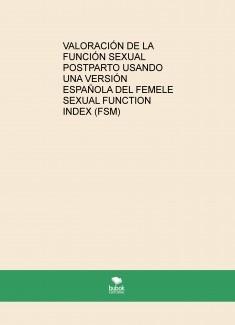 VALORACIÓN DE LA FUNCIÓN SEXUAL POSTPARTO USANDO UNA VERSIÓN ESPAÑOLA DEL FEMALE SEXUAL FUNCTION INDEX (FSM)