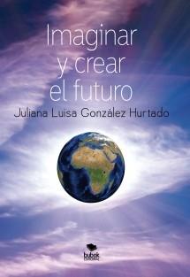 Imaginar y crear el futuro (Segunda edición, corregida y aumentada)