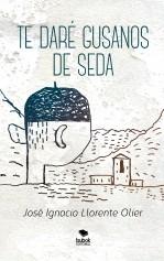 Libro Te daré gusanos de seda, autor José Ignacio Llorente Olier