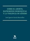 SOBRE EL ABORTO, MATRIMONIO HOMOSEXUAL Y LA VIOLENCIA DE GÉNERO.