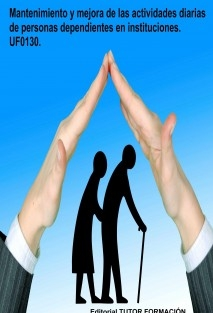 Mantenimiento y mejora de las actividades diarias de personas dependientes en instituciones. UF0130