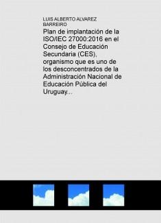 Plan de implantación de la ISO/IEC 27000:2016 en el Consejo de Educación Secundaria (CES), organismo que es uno de los desconcentrados de la Administración Nacional de Educación Pública del Uruguay