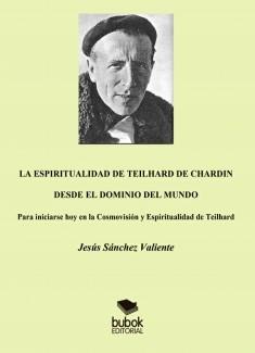 E CHALA ESPIRITUALIDAD DE TEILHARD DRDIN DESDE EL DOMINIO DEL MUNDO. Para iniciarse hoy en la Cosmovisión y Espiritualidad de Teilhard