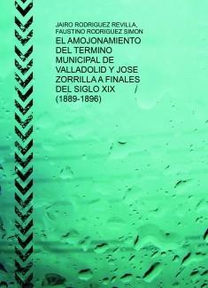 EL AMOJONAMIENTO DEL TERMINO MUNICIPAL DE VALLADOLID Y JOSE ZORRILLA A FINALES DEL SIGLO XIX (1889-1896) 2ª Ed.