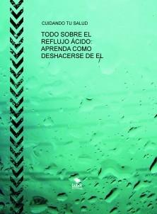 TODO SOBRE EL REFLUJO ÁCIDO: APRENDA COMO DESHACERSE DE EL