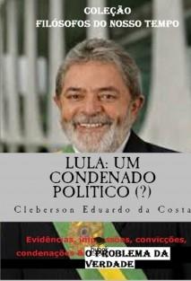 LULA: UM CONDENADO POLÍTICO (?) - Evidências, impressões, convicções, condenações & O PROBLEMA DA VERDADE