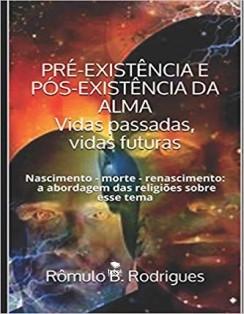 PRÉ-EXISTÊNCIA E PÓS EXISTÊNCIA DA ALMA - Vidas passadas, vidas futuras