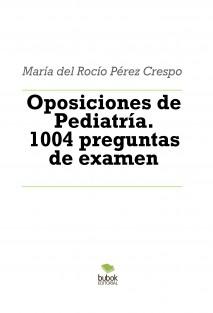 Oposiciones de Pediatría. 1004 preguntas de examen