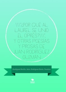 """""""¿Por qué al laurel se unió el ciprés?"""", y otras poesías y prosas de Juan Rodríguez Guzmán"""