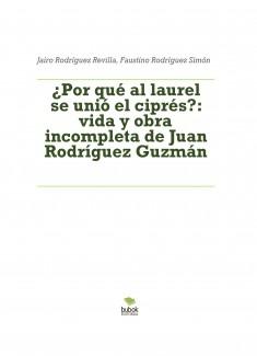 ¿POR QUÉ AL LAUREL SE UNIÓ EL CIPRÉS?: vida y obra incompletas de Juan Rodríguez Guzmán