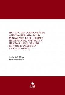 PROYECTO DE COORDINACIÓN DE ATENCIÓN PRIMARIA- SALUD MENTAL PARA LA DETECCIÓN Y PREVENCIÓN DEL MALTRATO A PERSONAS MAYORES EN LOS CENTROS DE SALUD DE LA REGIÓN DE MURCIA.