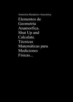 Elementos de Geometría Anamorfica II. Shut Up and Calculate. Técnicas Matemáticas para Mediciones Físicas.