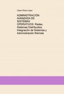 ADMINISTRACIÓN AVANZADA DE SISTEMAS OPERATIVOS: Redes, Sistemas Distribuidos, Integración de Sistemas y Administración Remota