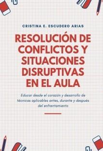 Resolución de conflictos y situaciones disruptivas en el aula. Educar desde el corazón y desarrollo de técnicas aplicables antes, durante y después del enfrentamiento.