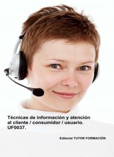 Técnicas de información y atención al cliente / consumidor / usuario. UF0037. (Ed. 2019)