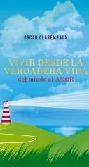 Libro Vivir desde la Verdadera VIDA …del miedo al AMOR…, autor Oscar Clarembaux