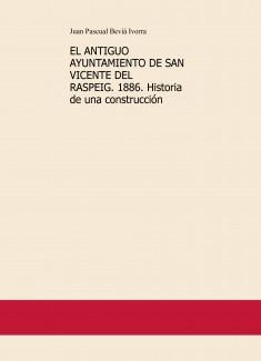 EL ANTIGUO AYUNTAMIENTO DE SAN VICENTE DEL RASPEIG. 1886. Historia de una construcción