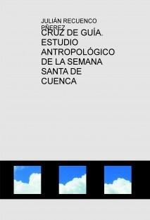 CRUZ DE GUÍA. ESTUDIO ANTROPOLÓGICO DE LA SEMANA SANTA DE CUENCA