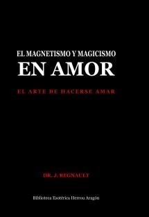 El Magnetismo y Magicismo en Amor. El arte de hacerse amar