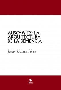 AUSCHWITZ: LA ARQUITECTURA DE LA DEMENCIA