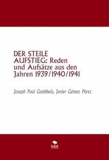 DER STEILE AUFSTIEG: Reden und Aufsätze aus den Jahren 1939/1940/1941