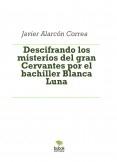 Descifrando los misterios del gran Cervantes por el bachiller Blanca Luna