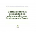 Cartilla sobre la sexualidad en adolescentes con Síndrome de Down