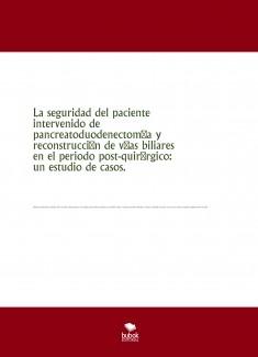 La seguridad del paciente intervenido de pancreatoduodenectomía y reconstrucción de vías biliares en el periodo post-quirúrgico: un estudio de casos.