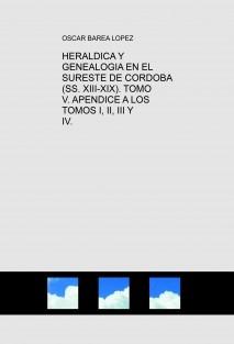 HERALDICA Y GENEALOGIA EN EL SURESTE DE CORDOBA (SS. XIII-XIX). TOMO V. APENDICE A LOS TOMOS I, II, III Y IV.
