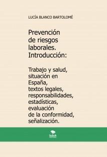 Prevención de riesgos laborales. Introducción: Trabajo y salud, situación en España, textos legales, responsabilidades, estadísticas, evaluación de la conformidad, señalización. 4ª edición