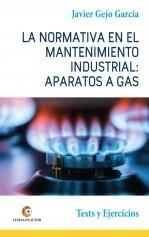 Libro LA NORMATIVA EN EL MANTENIMIENTO INDUSTRIAL: APARATOS A GAS. Test y Ejercicios, autor Javier Gejo García