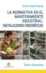 Libro LA NORMATIVA EN EL MANTENIMIENTO INDUSTRIAL: INSTALACIONES FRIGORÍFICAS. Test y Ejercicios, autor Javier Gejo García