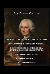 DISCURSO SOBRE LAS CIENCIAS Y LAS ARTES - DISCURSO SOBRE ECONOMÍA POLÍTICA - DISCURSO SOBRE EL ORIGEN DE LA DESIGUALDAD ENTRE LOS HOMBRES - EMILIO O LA EDUCACIÓN - EL CONTRATO SOCIAL - LAS CONFESIONES