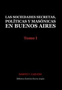 Las sociedades secretas, políticas y masónicas en Buenos Aires: Tomo I