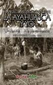 LA AYAHUASCA Y YO. Un camino con la planta maestra. Negro