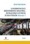 LA NORMATIVA EN EL MANTENIMIENTO INDUSTRIAL: INSTALACIONES ELÉCTRICAS DE BAJA TENSIÓN Volumen 1