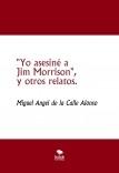 """""""Yo asesiné a Jim Morrison"""", y otros relatos."""