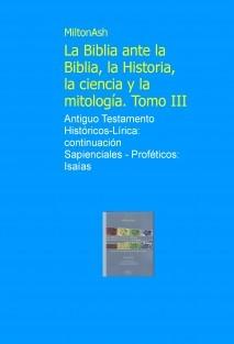 La Biblia ante la Biblia, la Historia, la ciencia y la mitología. Tomo III