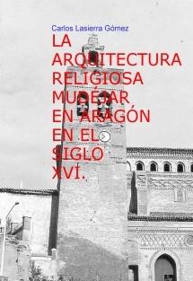 LA ARQUITECTURA RELIGIOSA MUDÉJAR EN ARAGÓN EN EL SIGLO XVI.