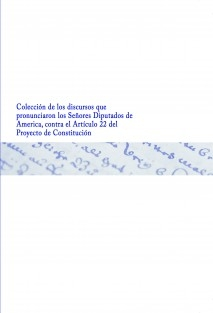 Colección de los discursos que pronunciaron los Señores Diputados de America, contra el Articulo 22 del Proyecto de Constitución
