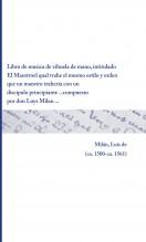 Libro de musica de vihuela de mano, intitulado El Maestro el qual trahe el mesmo estilo y orden que un maestro traheria con un discipulo principiante ... compuesto por don Luys Milan ...