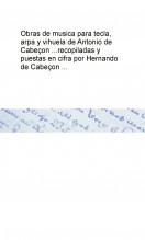 Libro Obras de musica para tecla, arpa y vihuela de Antonio de Cabeçon ... recopiladas y puestas en cifra por Hernando de Cabeçon ..., autor Biblioteca Nacional de España BNE